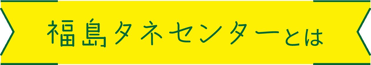 福島タネセンターとは